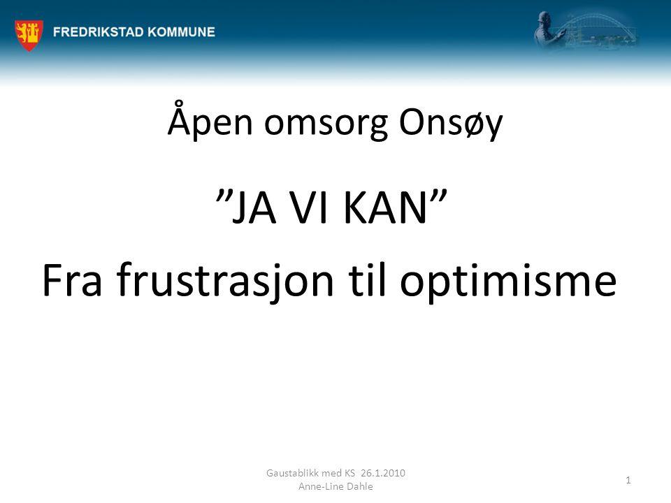 """Åpen omsorg Onsøy """"JA VI KAN"""" Fra frustrasjon til optimisme Gaustablikk med KS 26.1.2010 Anne-Line Dahle 1"""