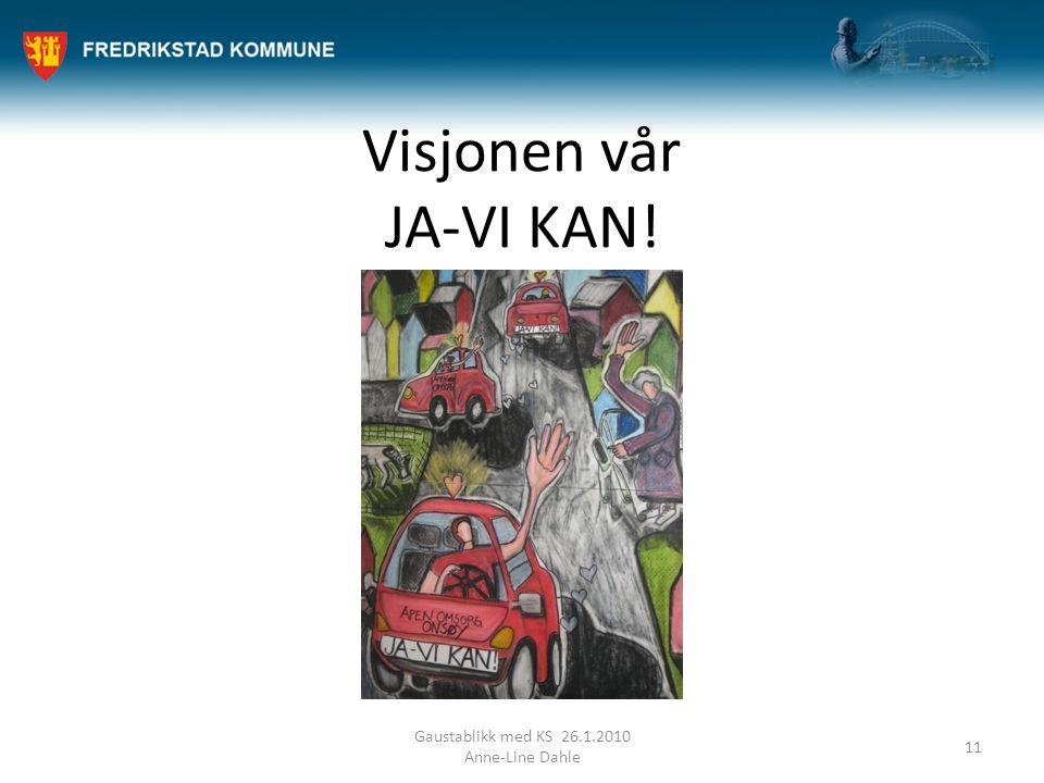 Visjonen vår JA-VI KAN! Gaustablikk med KS 26.1.2010 Anne-Line Dahle 11