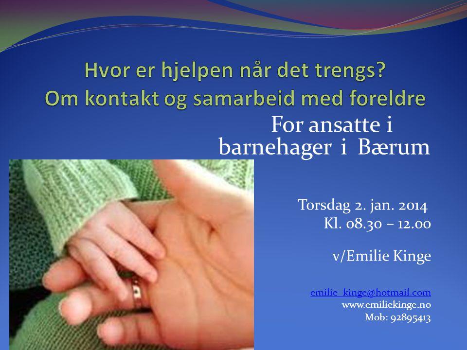 For ansatte i barnehager i Bærum Torsdag 2. jan. 2014 Kl. 08.30 – 12.00 v/Emilie Kinge emilie_kinge@hotmail.com www.emiliekinge.no Mob: 92895413