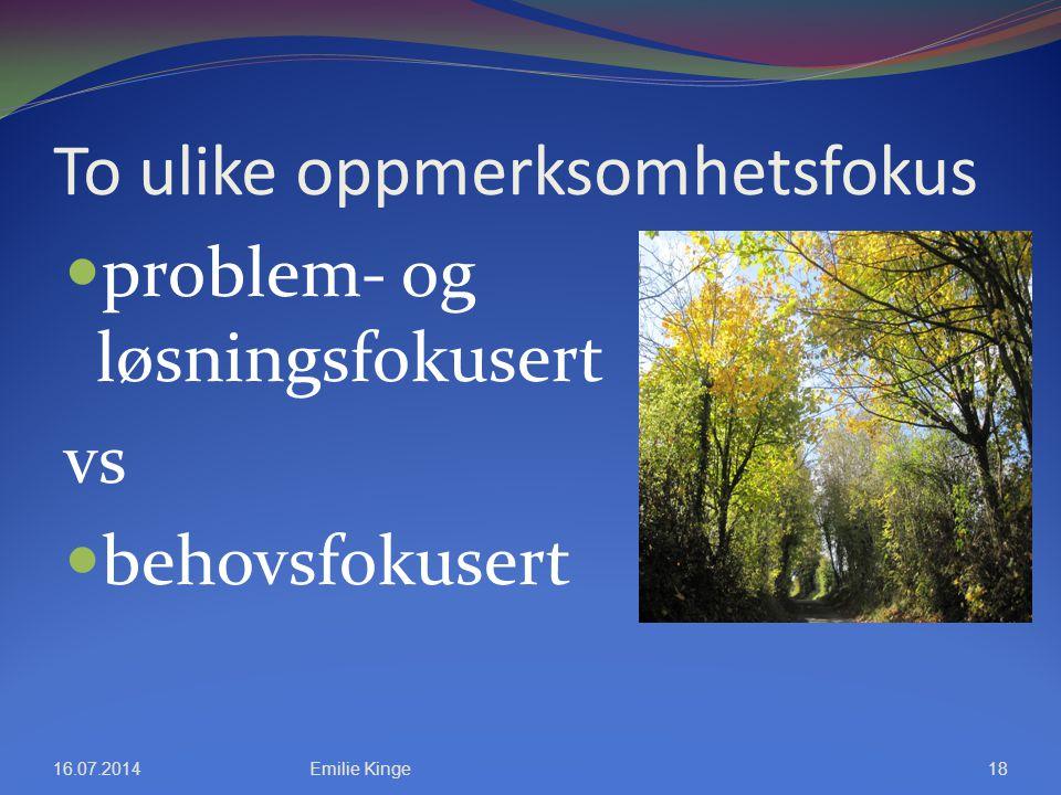 To ulike oppmerksomhetsfokus problem- og løsningsfokusert vs behovsfokusert 16.07.2014Emilie Kinge18