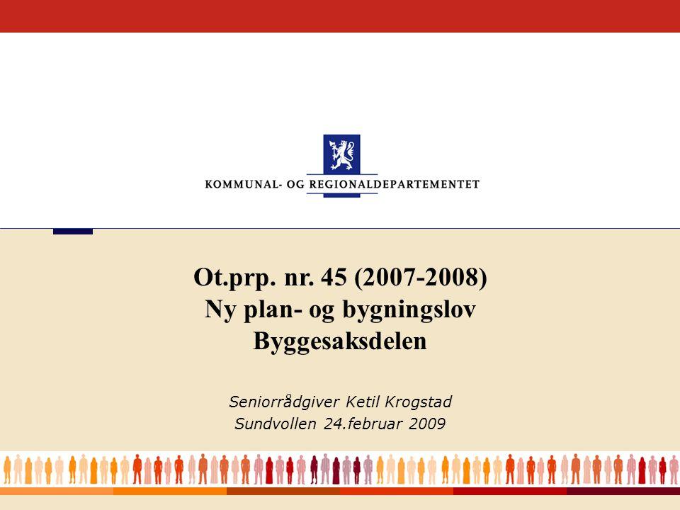 1 Seniorrådgiver Ketil Krogstad Sundvollen 24.februar 2009 Ot.prp. nr. 45 (2007-2008) Ny plan- og bygningslov Byggesaksdelen