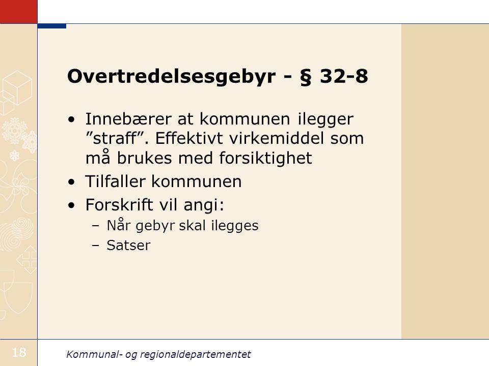 """Kommunal- og regionaldepartementet 18 Overtredelsesgebyr - § 32-8 Innebærer at kommunen ilegger """"straff"""". Effektivt virkemiddel som må brukes med fors"""
