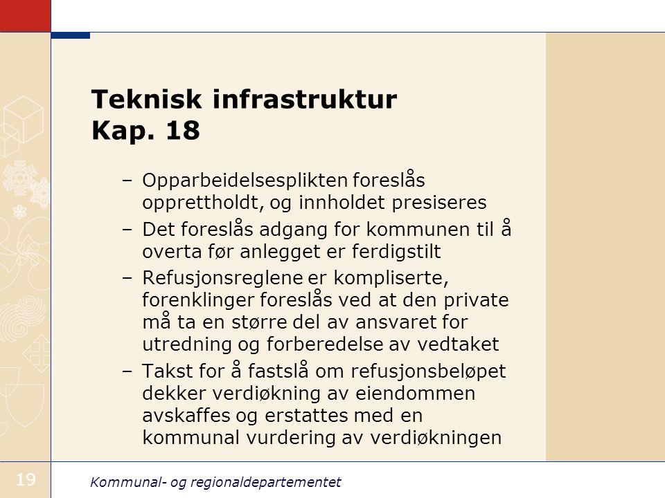 Kommunal- og regionaldepartementet 19 Teknisk infrastruktur Kap. 18 –Opparbeidelsesplikten foreslås opprettholdt, og innholdet presiseres –Det foreslå