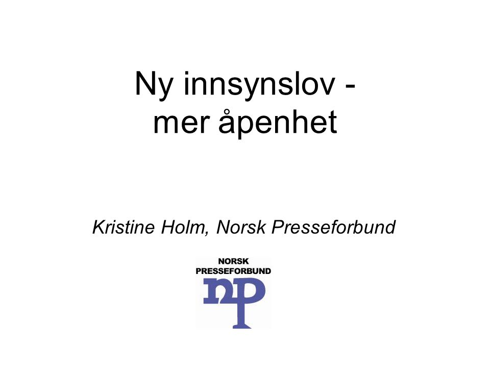 Ny innsynslov - mer åpenhet Kristine Holm, Norsk Presseforbund