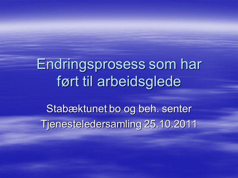 Endringsprosess som har ført til arbeidsglede Stabæktunet bo og beh. senter Tjenesteledersamling 25.10.2011
