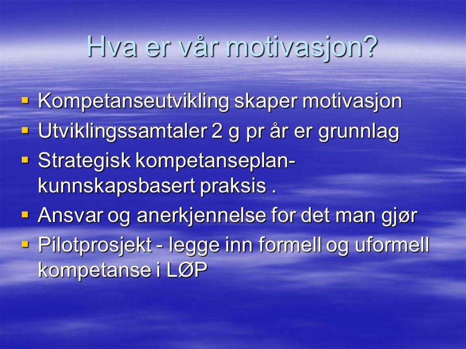 Hva er vår motivasjon?  Kompetanseutvikling skaper motivasjon  Utviklingssamtaler 2 g pr år er grunnlag  Strategisk kompetanseplan- kunnskapsbasert