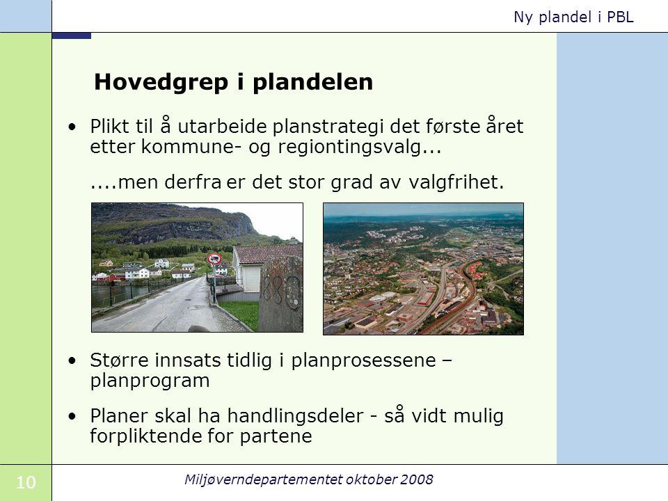 10 Miljøverndepartementet oktober 2008 Ny plandel i PBL Hovedgrep i plandelen Plikt til å utarbeide planstrategi det første året etter kommune- og regiontingsvalg.......men derfra er det stor grad av valgfrihet.