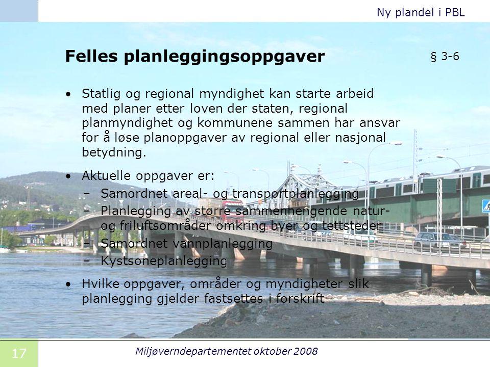17 Miljøverndepartementet oktober 2008 Ny plandel i PBL Felles planleggingsoppgaver Statlig og regional myndighet kan starte arbeid med planer etter l