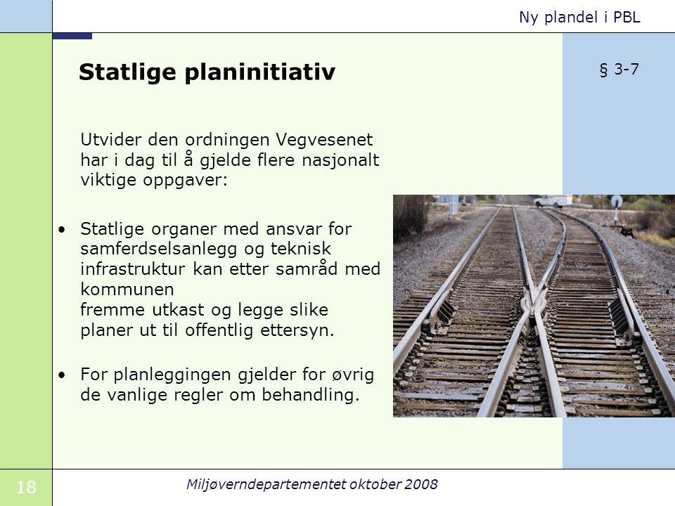 18 Miljøverndepartementet oktober 2008 Ny plandel i PBL Statlige planinitiativ Utvider den ordningen Vegvesenet har i dag til å gjelde flere nasjonalt