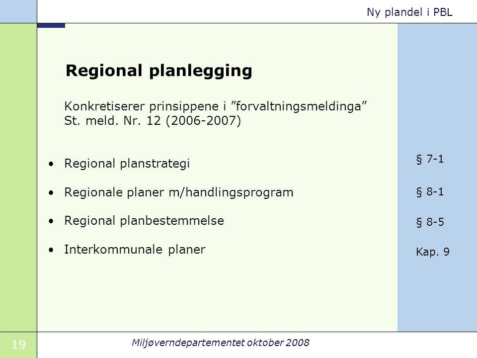 """19 Miljøverndepartementet oktober 2008 Ny plandel i PBL Regional planlegging Konkretiserer prinsippene i """"forvaltningsmeldinga"""" St. meld. Nr. 12 (2006"""