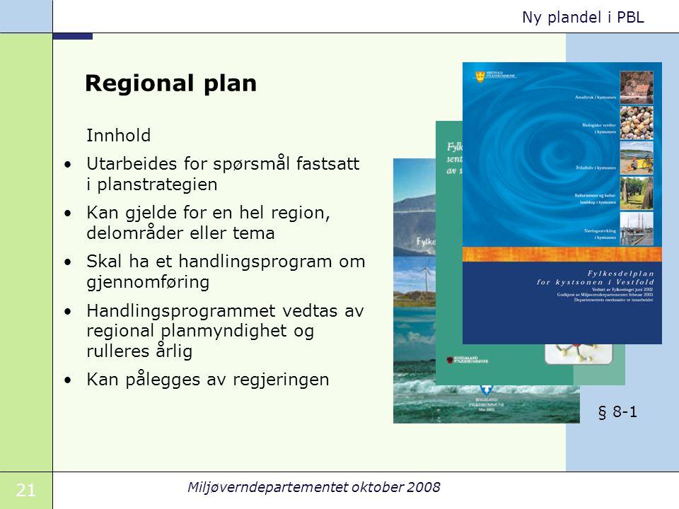 21 Miljøverndepartementet oktober 2008 Ny plandel i PBL Regional plan Innhold Utarbeides for spørsmål fastsatt i planstrategien Kan gjelde for en hel