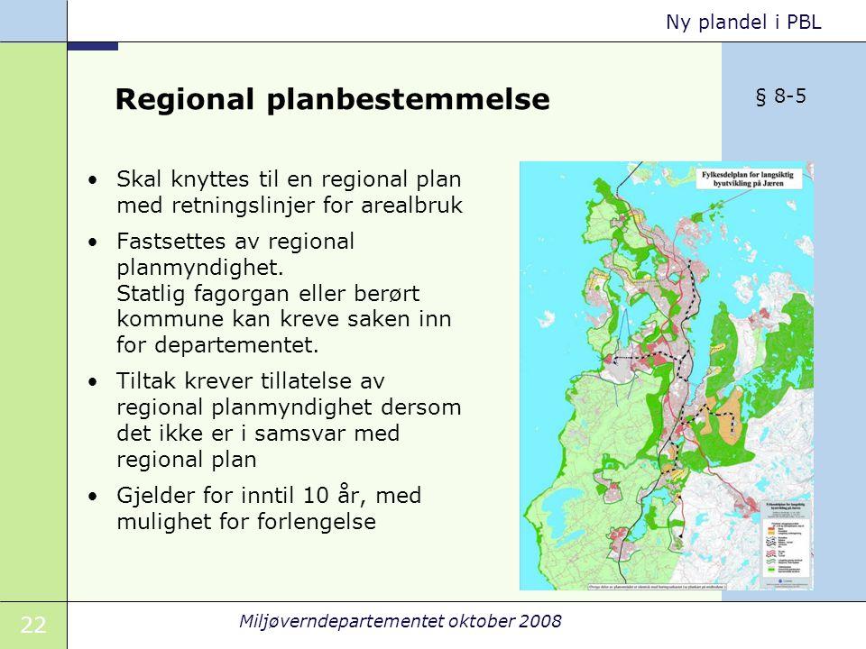 22 Miljøverndepartementet oktober 2008 Ny plandel i PBL Regional planbestemmelse Skal knyttes til en regional plan med retningslinjer for arealbruk Fastsettes av regional planmyndighet.
