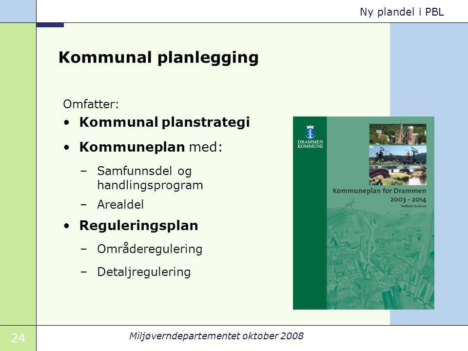 24 Miljøverndepartementet oktober 2008 Ny plandel i PBL Kommunal planlegging Omfatter: Kommunal planstrategi Kommuneplan med: –Samfunnsdel og handling