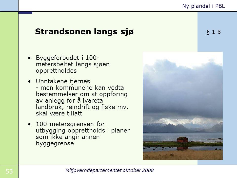 53 Miljøverndepartementet oktober 2008 Ny plandel i PBL Strandsonen langs sjø Byggeforbudet i 100- metersbeltet langs sjøen opprettholdes Unntakene fjernes - men kommunene kan vedta bestemmelser om at oppføring av anlegg for å ivareta landbruk, reindrift og fiske mv.