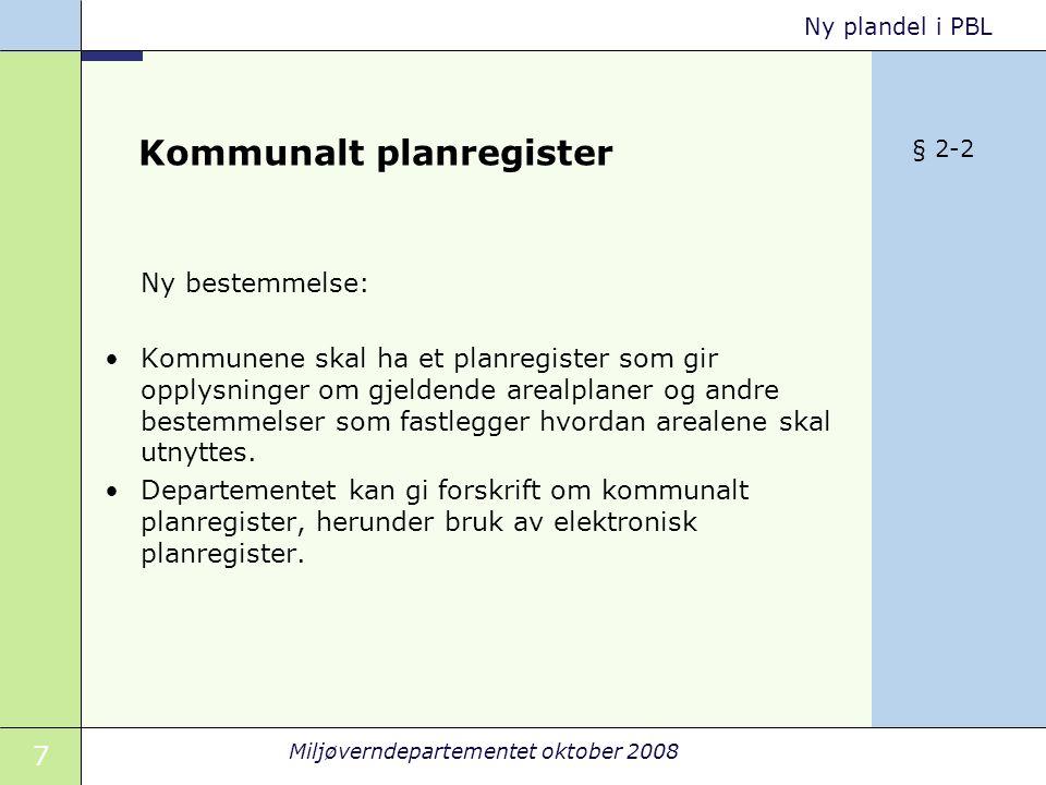 7 Miljøverndepartementet oktober 2008 Ny plandel i PBL Kommunalt planregister Ny bestemmelse: Kommunene skal ha et planregister som gir opplysninger om gjeldende arealplaner og andre bestemmelser som fastlegger hvordan arealene skal utnyttes.