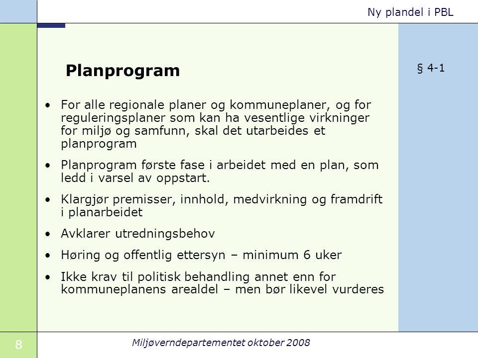 8 Miljøverndepartementet oktober 2008 Ny plandel i PBL Planprogram For alle regionale planer og kommuneplaner, og for reguleringsplaner som kan ha vesentlige virkninger for miljø og samfunn, skal det utarbeides et planprogram Planprogram første fase i arbeidet med en plan, som ledd i varsel av oppstart.