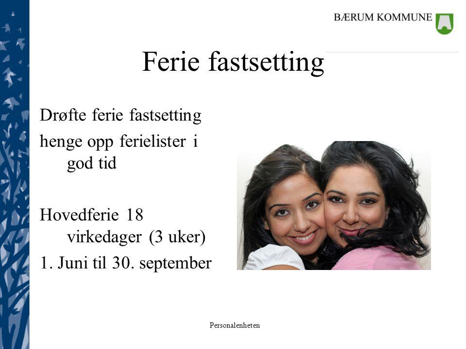 Personalenheten Ferie fastsetting Drøfte ferie fastsetting henge opp ferielister i god tid Hovedferie 18 virkedager (3 uker) 1. Juni til 30. september