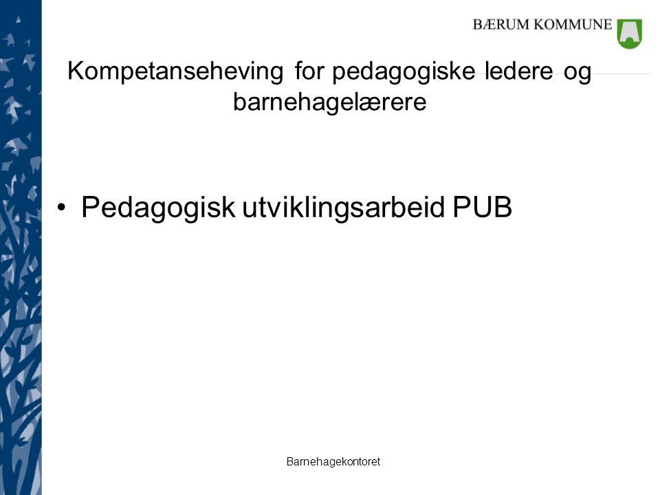 Barnehagekontoret Kompetanseheving for pedagogiske ledere og barnehagelærere Pedagogisk utviklingsarbeid PUB