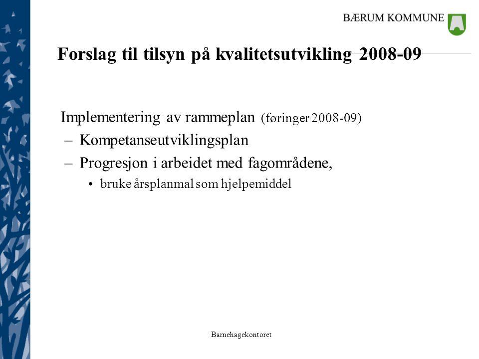 Barnehagekontoret Forslag til tilsyn på kvalitetsutvikling 2008-09 Implementering av rammeplan (føringer 2008-09) –Kompetanseutviklingsplan –Progresjo
