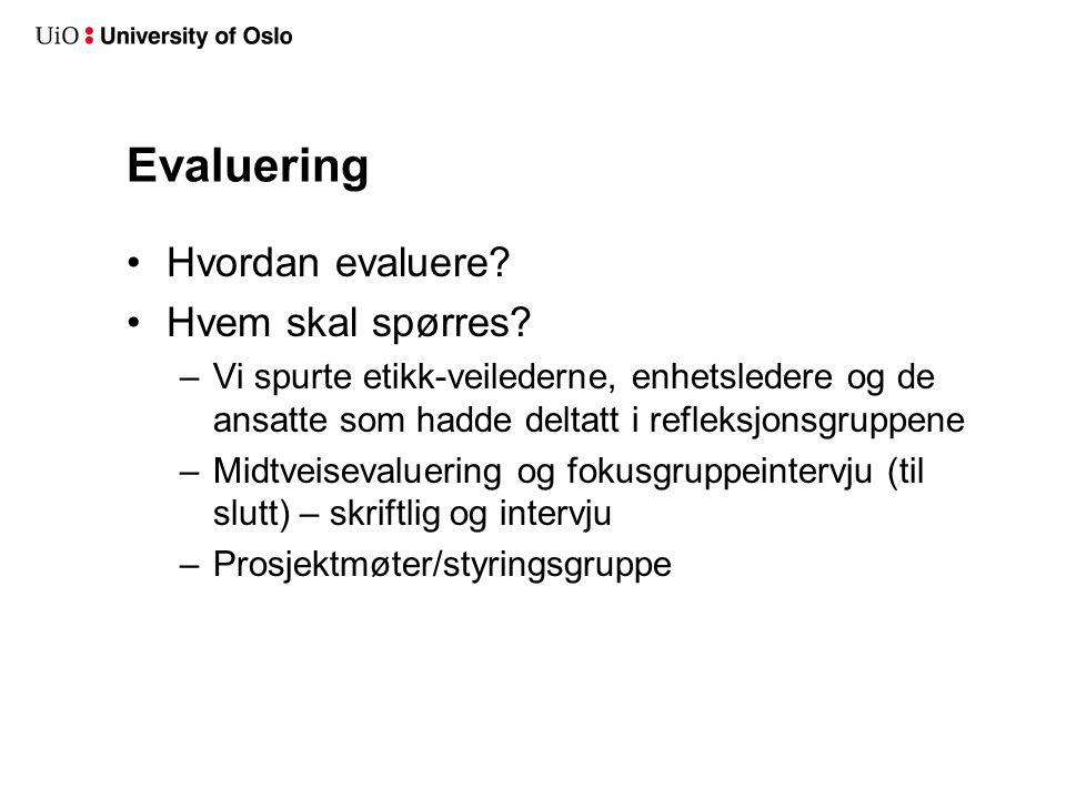 Evaluering Hvordan evaluere? Hvem skal spørres? –Vi spurte etikk-veilederne, enhetsledere og de ansatte som hadde deltatt i refleksjonsgruppene –Midtv