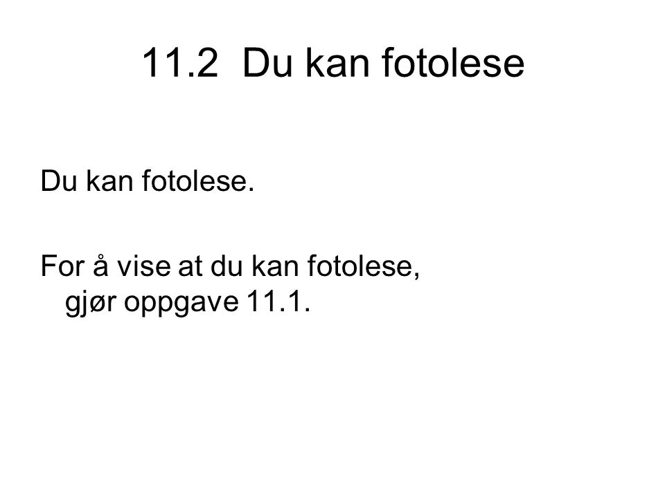11.2 Du kan fotolese Du kan fotolese. For å vise at du kan fotolese, gjør oppgave 11.1.