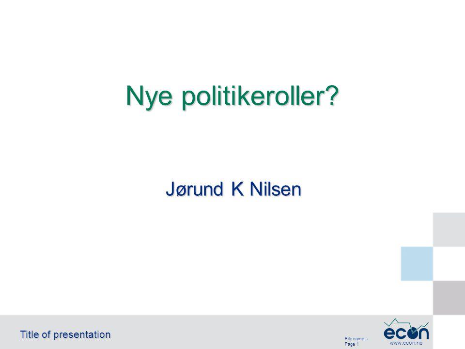 File name – Page 1 Title of presentation www.econ.no Jørund K Nilsen Nye politikeroller