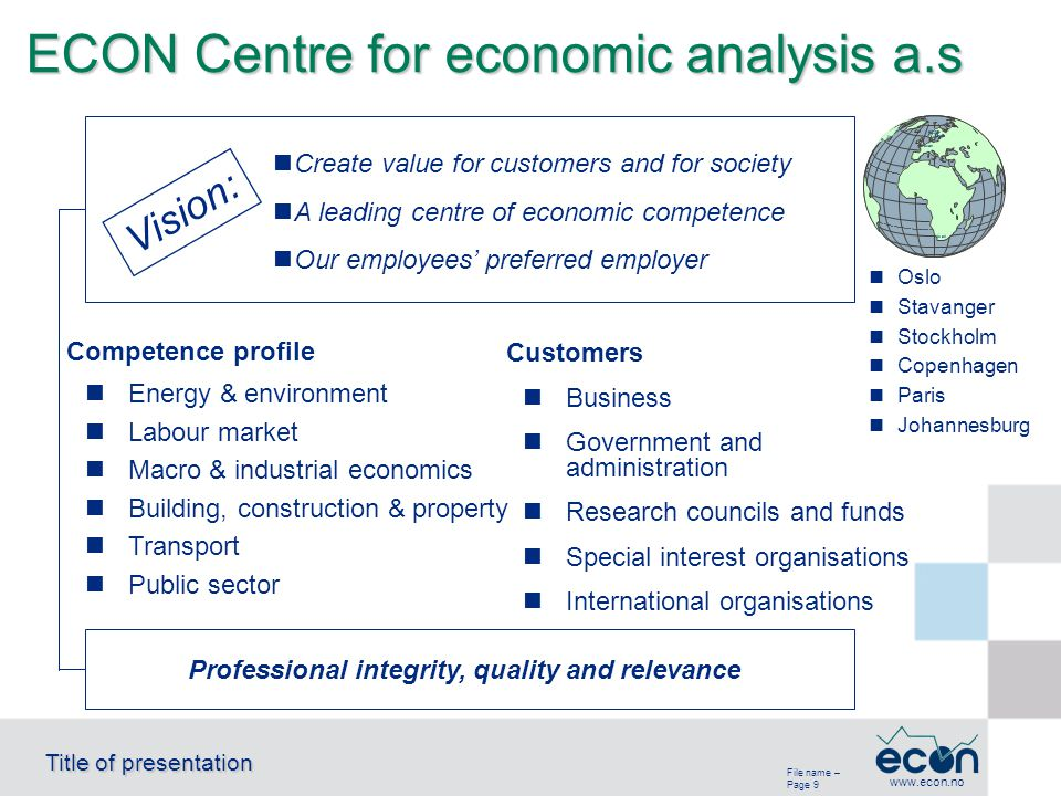 File name – Page 9 Title of presentation www.econ.no ECON Centre for economic analysis a.s Business Government and administration Research councils and funds Special interest organisations International organisations Oslo Stavanger Stockholm Copenhagen Paris Johannesburg Professional integrity, quality and relevance Energy & environment Labour market Macro & industrial economics Building, construction & property Transport Public sector Create value for customers and for society A leading centre of economic competence Our employees' preferred employer Vision: Customers Competence profile