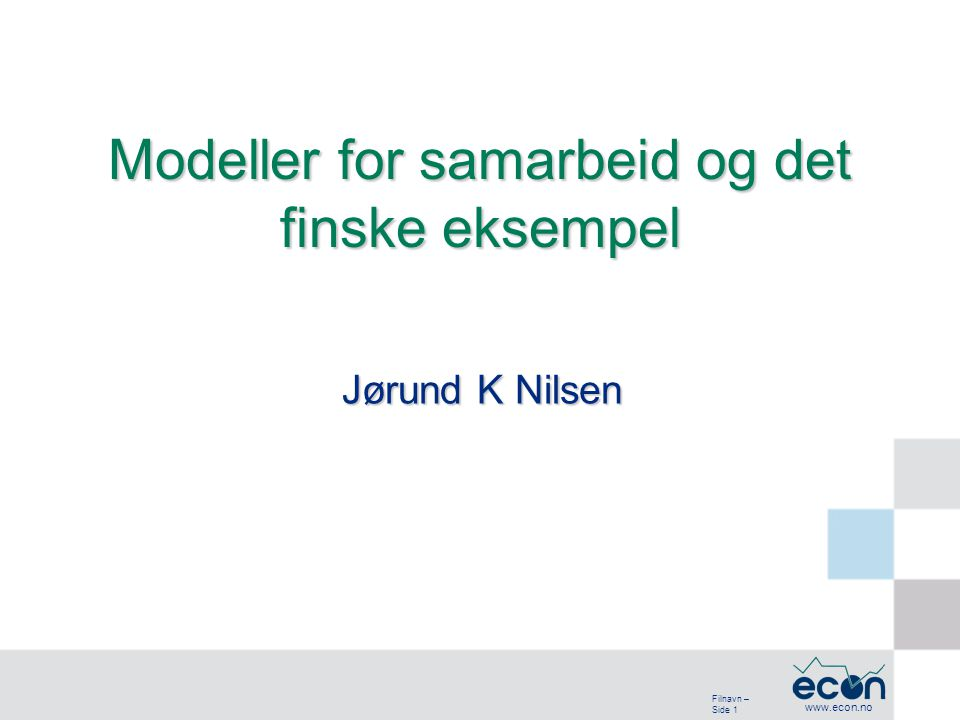Filnavn – Side 1 www.econ.no Jørund K Nilsen Modeller for samarbeid og det finske eksempel
