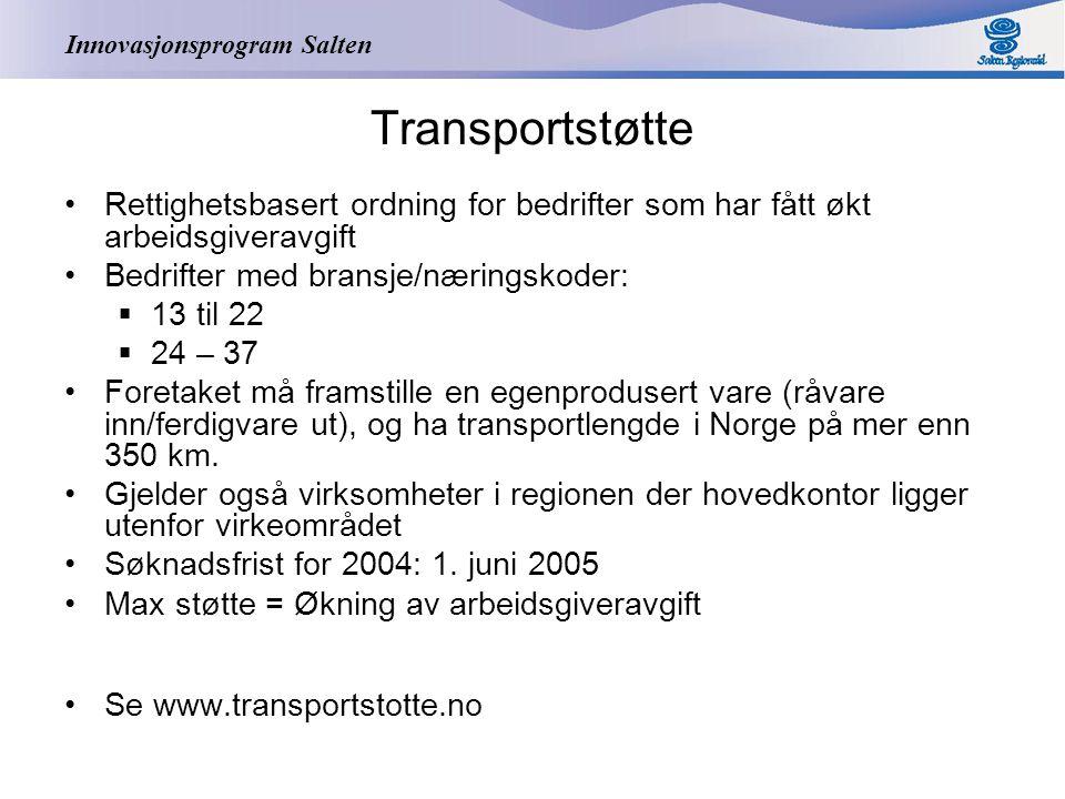 Innovasjonsprogram Salten Transportstøtte Rettighetsbasert ordning for bedrifter som har fått økt arbeidsgiveravgift Bedrifter med bransje/næringskoder:  13 til 22  24 – 37 Foretaket må framstille en egenprodusert vare (råvare inn/ferdigvare ut), og ha transportlengde i Norge på mer enn 350 km.
