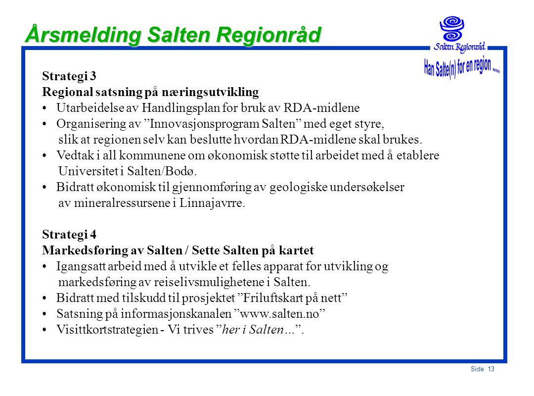 Side 12 Årsmelding Salten Regionråd Strategi 1 Konkurransedyktige samferdselsløsninger/bredbånd, Opprettelsen av Samferdselsutvalg for å følge opp Transportplan Salten Enighet om utbygging av Rv.80 og Rv.17 (Tverlandet) som viktigste veiforbindelse for å redusere reisetiden internt i Salten Enighet om bruk av bompengefinansiert vegbygging Utarbeidelse av kravspesifikasjon (anbudsdokument) for bredbåndsutbygging Vedtak i kommunene om egenandel til bredbåndsutbygging mellom rådhusene Strategi 2 Kommunal integrasjon / Flere samarbeidsløsninger og utredning av framtidig kommunestruktur Enighet om IT-handlingsplan for Salten (vedtatt i alle kommunene) Intensjonsvedtak i alle kommunene om å opprette et felles Brann- og redningsvesen.