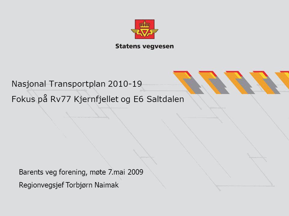Nasjonal Transportplan 2010-19 Fokus på Rv77 Kjernfjellet og E6 Saltdalen Barents veg forening, møte 7.mai 2009 Regionvegsjef Torbjørn Naimak