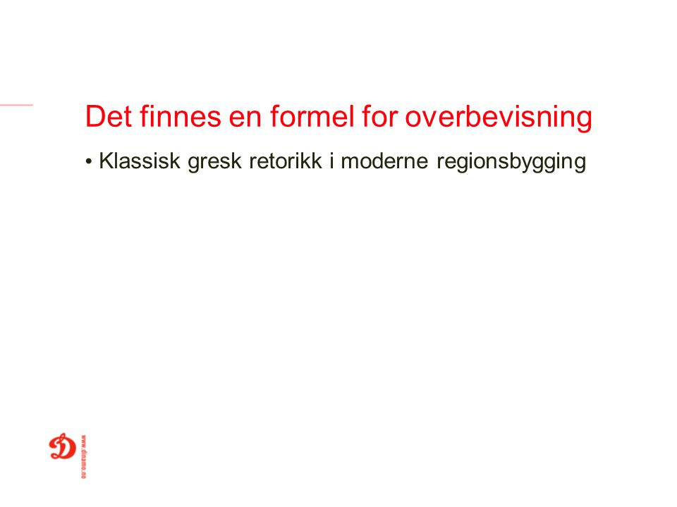 Det finnes en formel for overbevisning Klassisk gresk retorikk i moderne regionsbygging