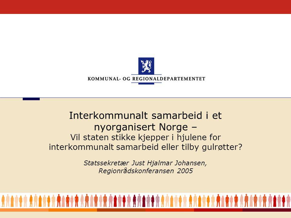 1 Statssekretær Just Hjalmar Johansen, Regionrådskonferansen 2005 Interkommunalt samarbeid i et nyorganisert Norge – Vil staten stikke kjepper i hjulene for interkommunalt samarbeid eller tilby gulrøtter