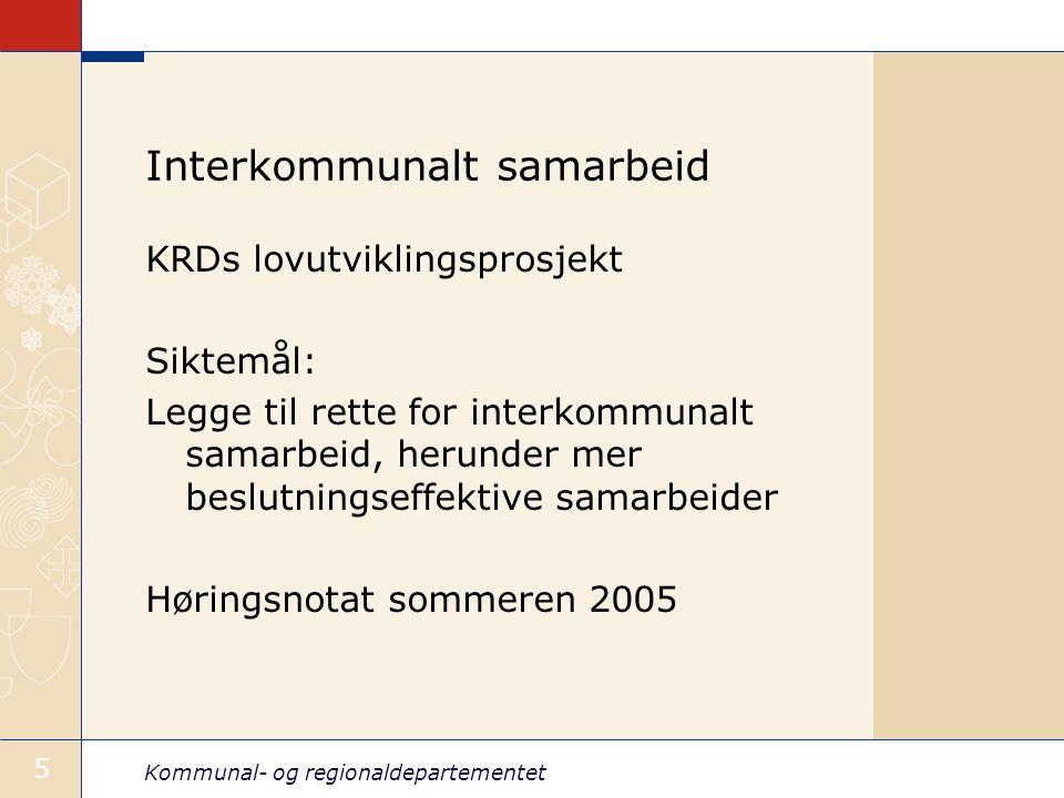 Kommunal- og regionaldepartementet 5 Interkommunalt samarbeid KRDs lovutviklingsprosjekt Siktemål: Legge til rette for interkommunalt samarbeid, herunder mer beslutningseffektive samarbeider Høringsnotat sommeren 2005