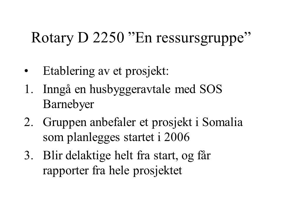 Rotary D 2250 En ressursgruppe Etablering av et prosjekt: 1.Inngå en husbyggeravtale med SOS Barnebyer 2.Gruppen anbefaler et prosjekt i Somalia som planlegges startet i 2006 3.Blir delaktige helt fra start, og får rapporter fra hele prosjektet