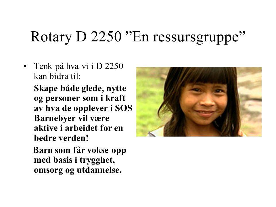 Rotary D 2250 En ressursgruppe Tenk på hva vi i D 2250 kan bidra til: Skape både glede, nytte og personer som i kraft av hva de opplever i SOS Barnebyer vil være aktive i arbeidet for en bedre verden.