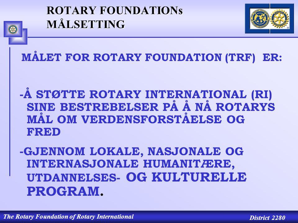 The Rotary Foundation of Rotary International District 2280 ROTARY FOUNDATIONs MÅLSETTING MÅLET FOR ROTARY FOUNDATION (TRF) ER: -Å STØTTE ROTARY INTERNATIONAL (RI) SINE BESTREBELSER PÅ Å NÅ ROTARYS MÅL OM VERDENSFORSTÅELSE OG FRED -GJENNOM LOKALE, NASJONALE OG INTERNASJONALE HUMANITÆRE, UTDANNELSES- OG KULTURELLE PROGRAM.