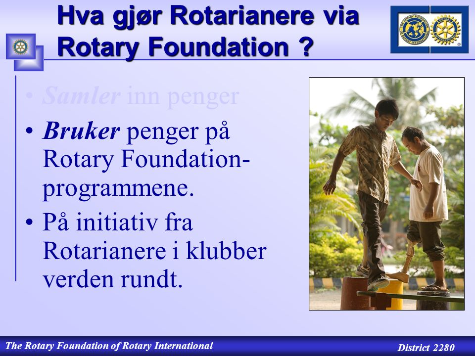 The Rotary Foundation of Rotary International District 2280 Hva gjør Rotarianere via Rotary Foundation .