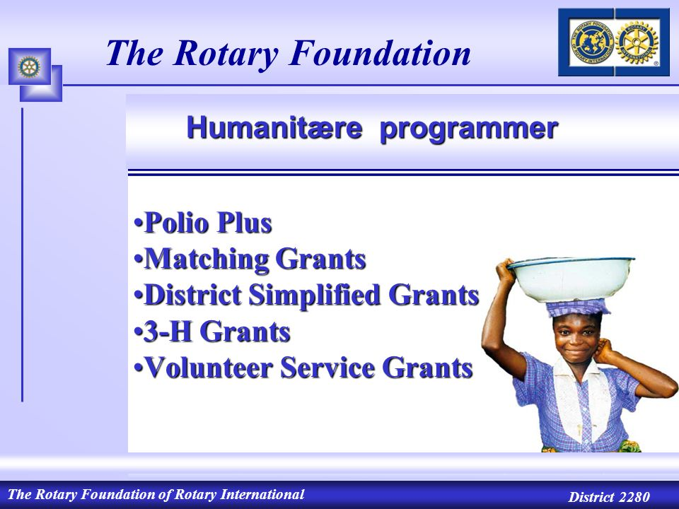 The Rotary Foundation of Rotary International District 2280 The Rotary Foundation Polio PlusPolio Plus Matching GrantsMatching Grants District Simplified GrantsDistrict Simplified Grants 3-H Grants3-H Grants Volunteer Service GrantsVolunteer Service Grants Humanitære programmer