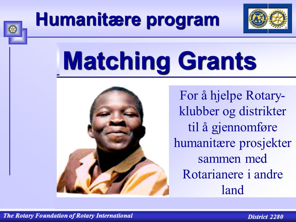 The Rotary Foundation of Rotary International District 2280 For å hjelpe Rotary- klubber og distrikter til å gjennomføre humanitære prosjekter sammen med Rotarianere i andre land Humanitære program Matching Grants