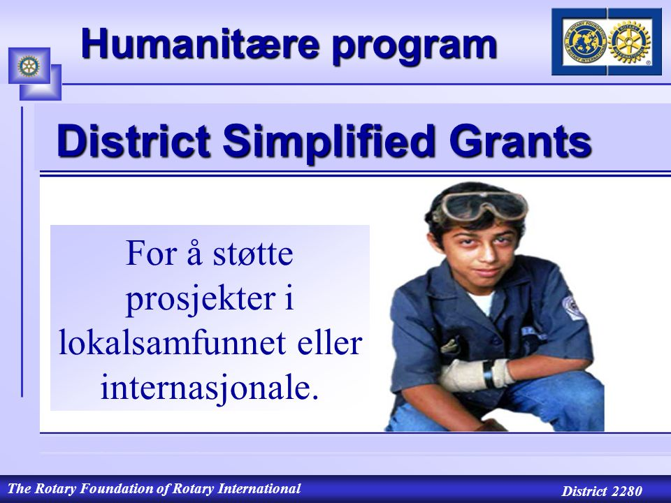 The Rotary Foundation of Rotary International District 2280 Humanitære program For å støtte prosjekter i lokalsamfunnet eller internasjonale.