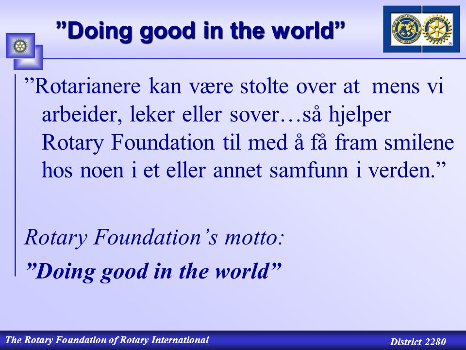 The Rotary Foundation of Rotary International District 2280 Doing good in the world Rotarianere kan være stolte over at mens vi arbeider, leker eller sover…så hjelper Rotary Foundation til med å få fram smilene hos noen i et eller annet samfunn i verden. Rotary Foundation's motto: Doing good in the world