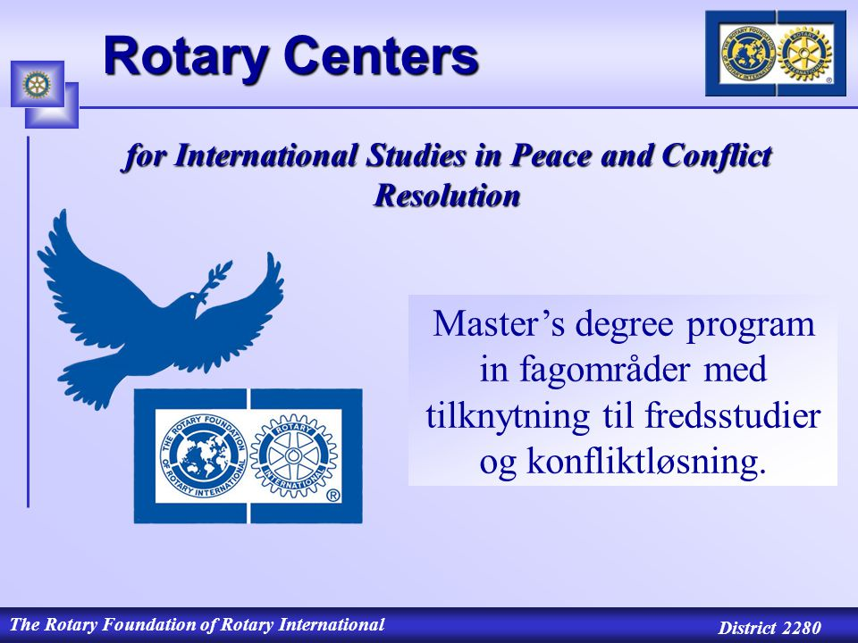 The Rotary Foundation of Rotary International District 2280 Rotary Centers for International Studies in Peace and Conflict Resolution Master's degree program in fagområder med tilknytning til fredsstudier og konfliktløsning.