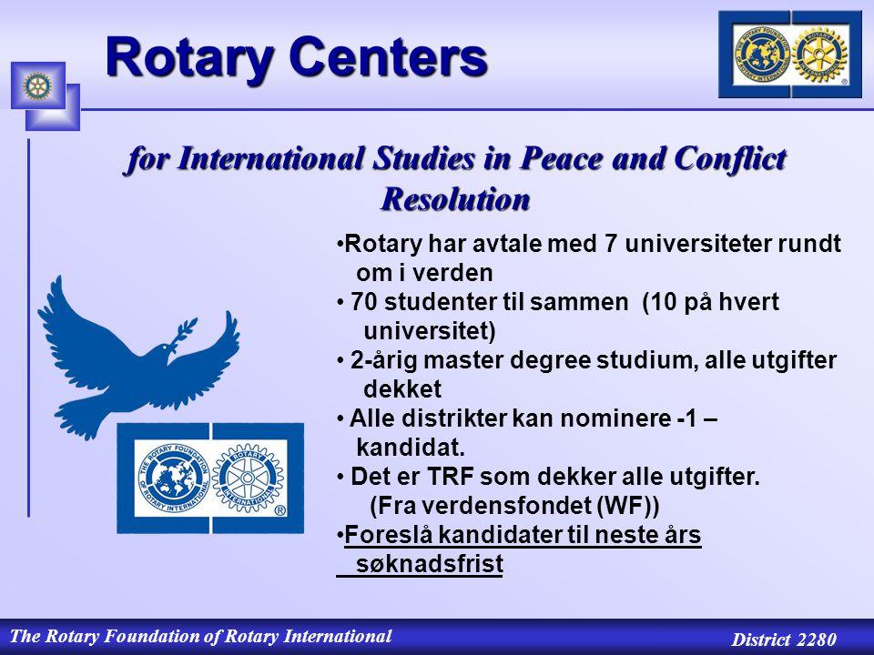 The Rotary Foundation of Rotary International District 2280 Rotary Centers for International Studies in Peace and Conflict Resolution Rotary har avtale med 7 universiteter rundt om i verden 70 studenter til sammen (10 på hvert universitet) 2-årig master degree studium, alle utgifter dekket Alle distrikter kan nominere -1 – kandidat.