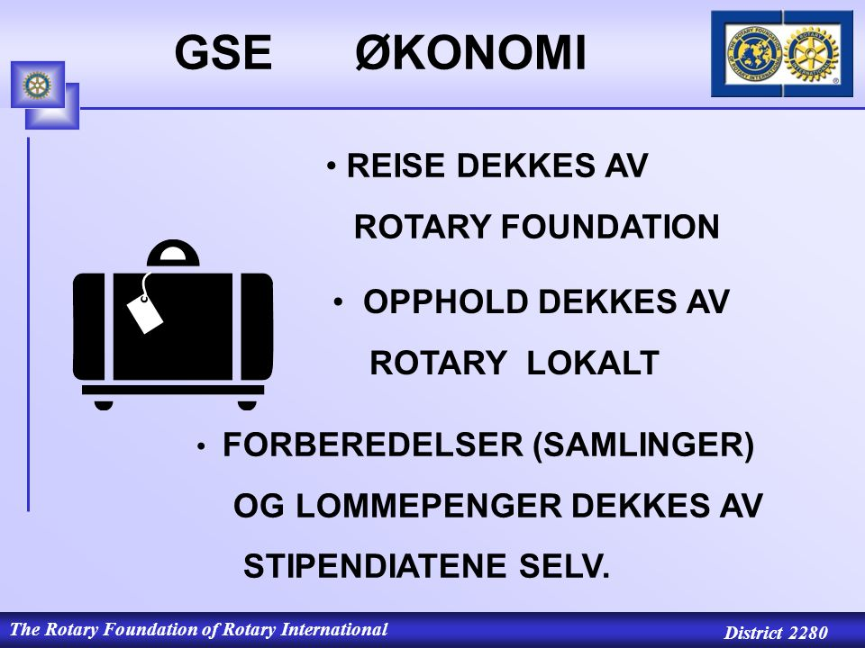 The Rotary Foundation of Rotary International District 2280 GSE ØKONOMI REISE DEKKES AV ROTARY FOUNDATION OPPHOLD DEKKES AV ROTARY LOKALT FORBEREDELSER (SAMLINGER) OG LOMMEPENGER DEKKES AV STIPENDIATENE SELV.