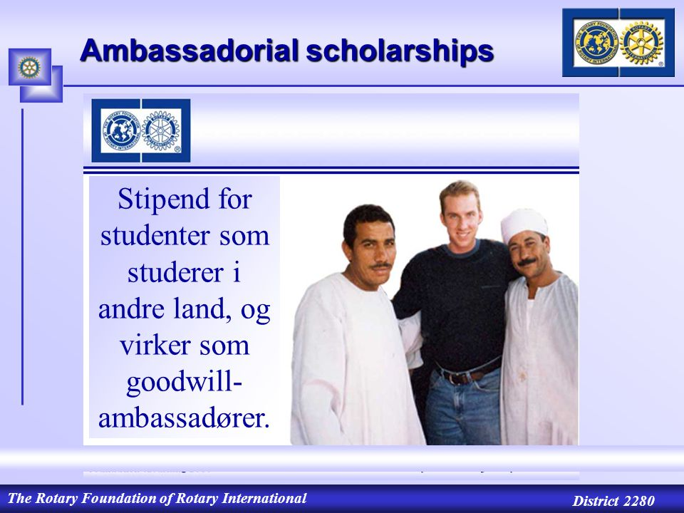 The Rotary Foundation of Rotary International District 2280 Ambassadorial scholarships Stipend for studenter som studerer i andre land, og virker som goodwill- ambassadører.