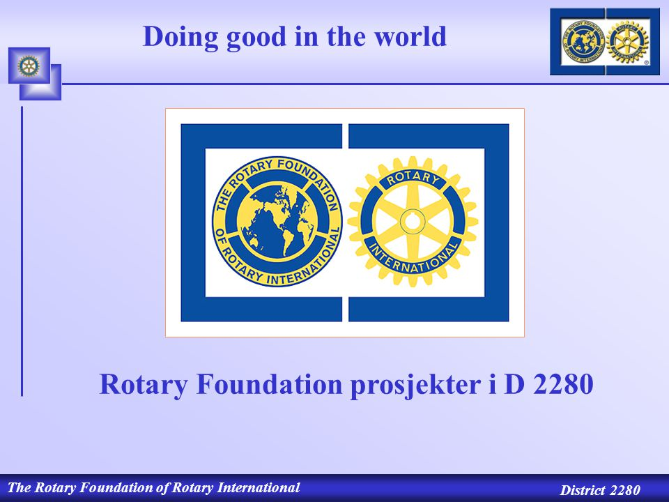 The Rotary Foundation of Rotary International District 2280 Doing good in the world Rotary Foundation prosjekter i D 2280