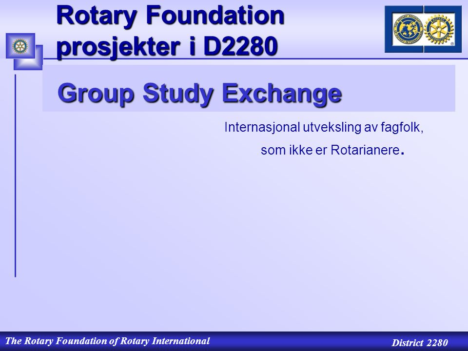 The Rotary Foundation of Rotary International District 2280 Rotary Foundation prosjekter i D2280 Group Study Exchange Group Study Exchange Internasjonal utveksling av fagfolk, som ikke er Rotarianere.