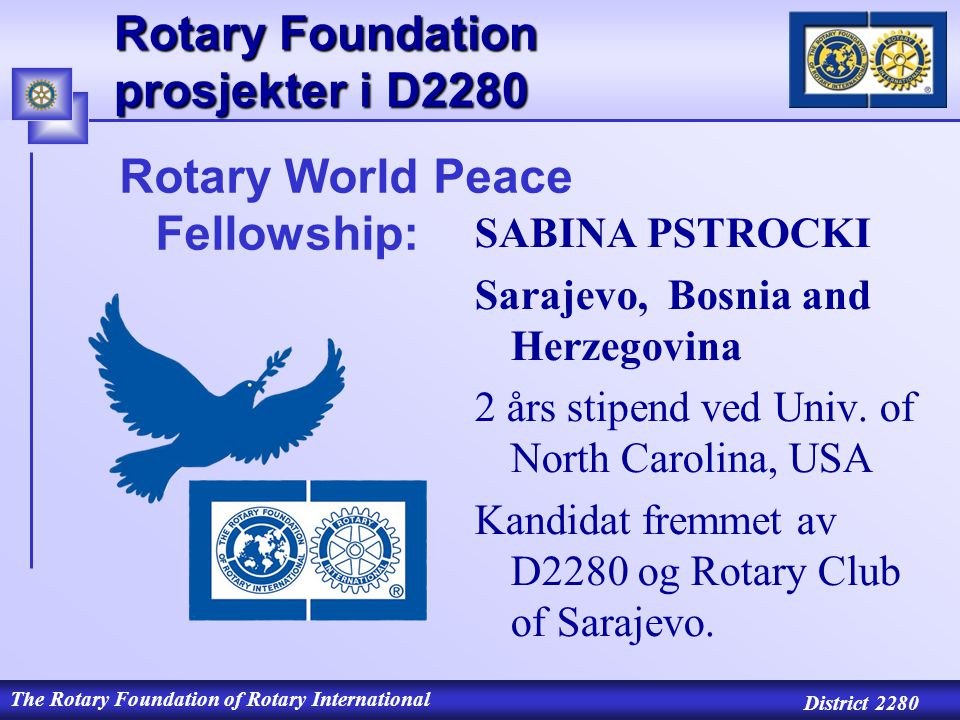 The Rotary Foundation of Rotary International District 2280 Rotary Foundation prosjekter i D2280 SABINA PSTROCKI Sarajevo, Bosnia and Herzegovina 2 års stipend ved Univ.