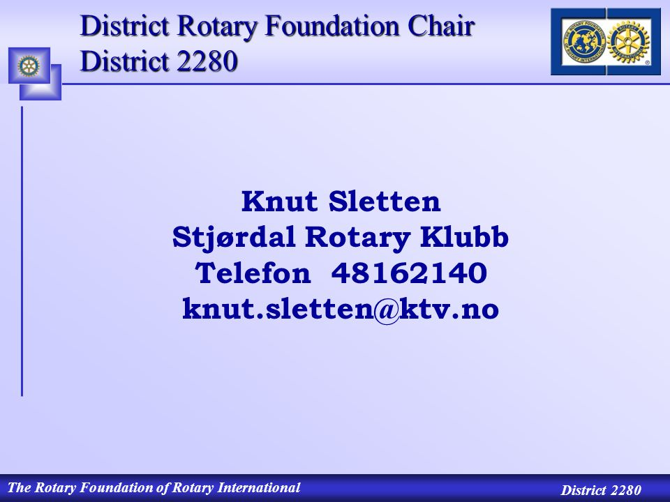 The Rotary Foundation of Rotary International District 2280 District Rotary Foundation Chair District 2280 Knut Sletten Stjørdal Rotary Klubb Telefon 48162140 knut.sletten@ktv.no